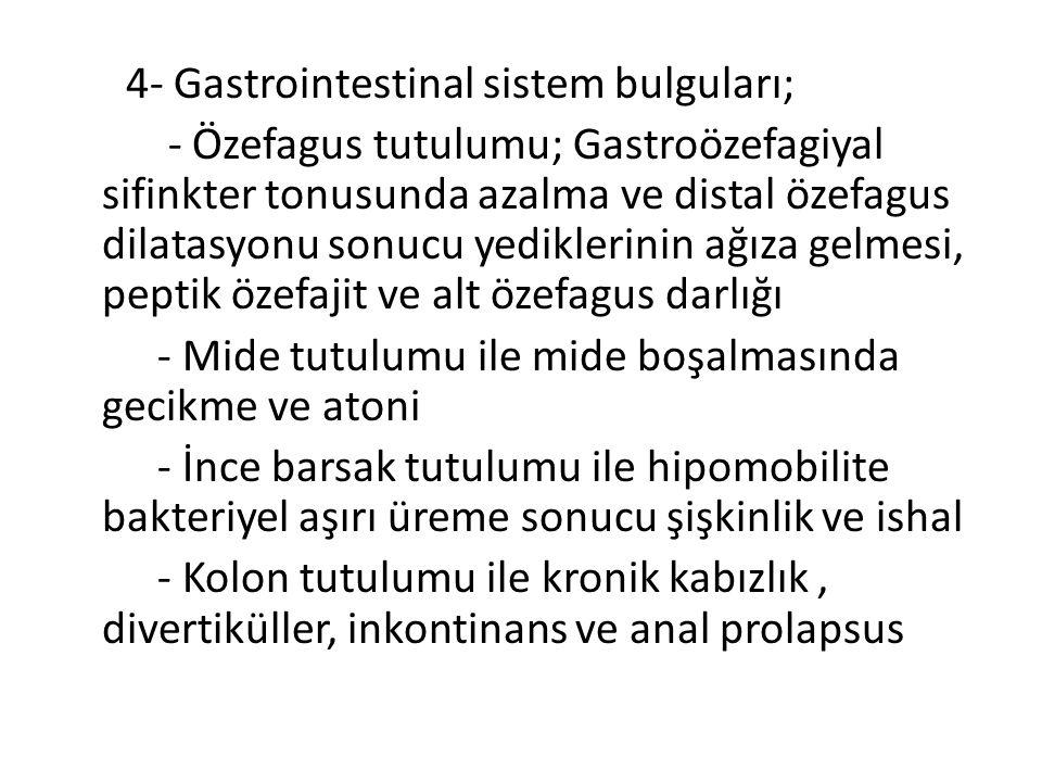 4- Gastrointestinal sistem bulguları; - Özefagus tutulumu; Gastroözefagiyal sifinkter tonusunda azalma ve distal özefagus dilatasyonu sonucu yediklerinin ağıza gelmesi, peptik özefajit ve alt özefagus darlığı - Mide tutulumu ile mide boşalmasında gecikme ve atoni - İnce barsak tutulumu ile hipomobilite bakteriyel aşırı üreme sonucu şişkinlik ve ishal - Kolon tutulumu ile kronik kabızlık , divertiküller, inkontinans ve anal prolapsus