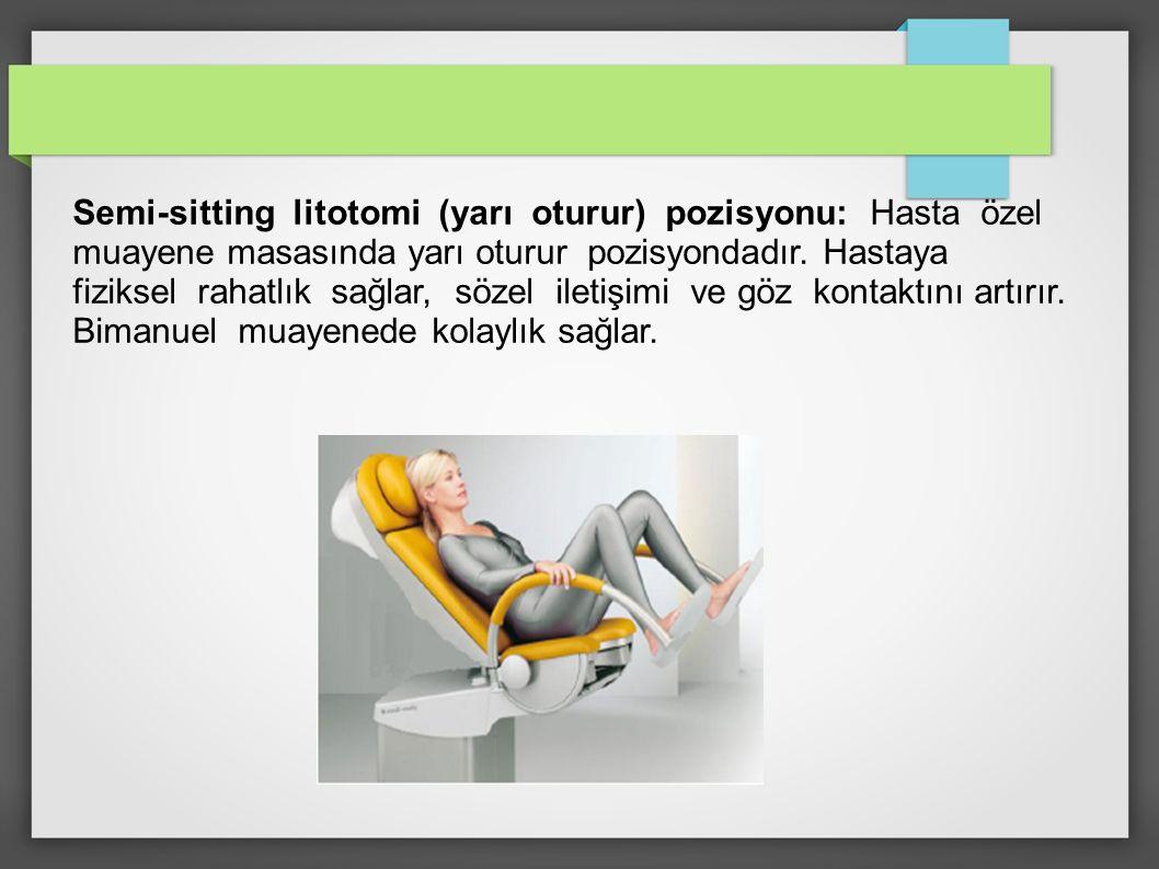 Semi-sitting litotomi (yarı oturur) pozisyonu: Hasta özel muayene masasında yarı oturur pozisyondadır.