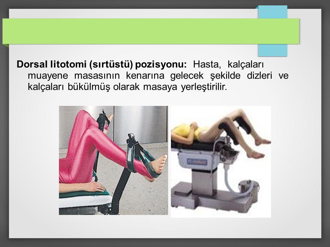 Dorsal litotomi (sırtüstü) pozisyonu: Hasta, kalçaları muayene masasının kenarına gelecek şekilde dizleri ve kalçaları bükülmüş olarak masaya yerleştirilir.