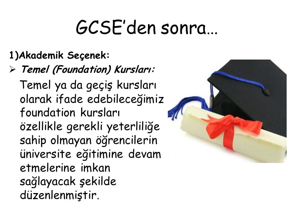 GCSE'den sonra… 1)Akademik Seçenek: Temel (Foundation) Kursları:
