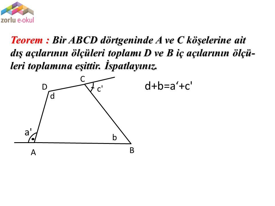 Teorem : Bir ABCD dörtgeninde A ve C köşelerine ait dış açılarının ölçüleri toplamı D ve B iç açılarının ölçü-leri toplamına eşittir. İspatlayınız.