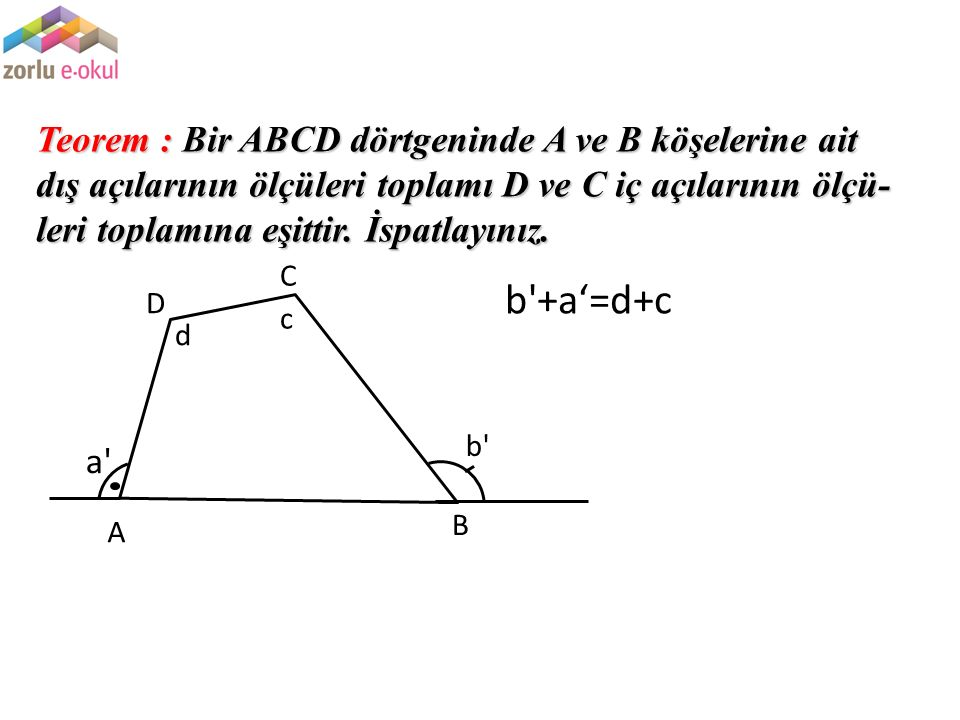 Teorem : Bir ABCD dörtgeninde A ve B köşelerine ait dış açılarının ölçüleri toplamı D ve C iç açılarının ölçü-leri toplamına eşittir. İspatlayınız.