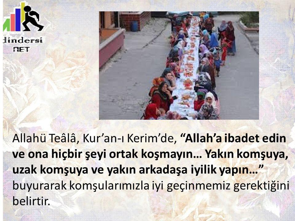Allahü Teâlâ, Kur'an-ı Kerim'de, Allah'a ibadet edin ve ona hiçbir şeyi ortak koşmayın… Yakın komşuya, uzak komşuya ve yakın arkadaşa iyilik yapın… buyurarak komşularımızla iyi geçinmemiz gerektiğini belirtir.