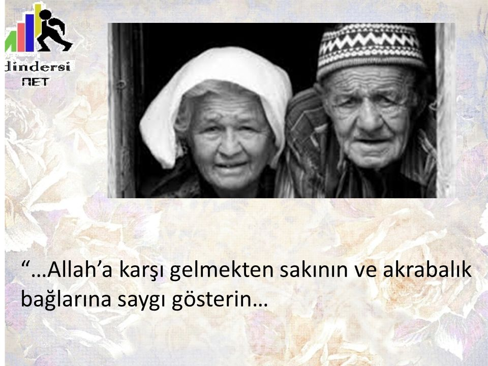 …Allah'a karşı gelmekten sakının ve akrabalık bağlarına saygı gösterin…