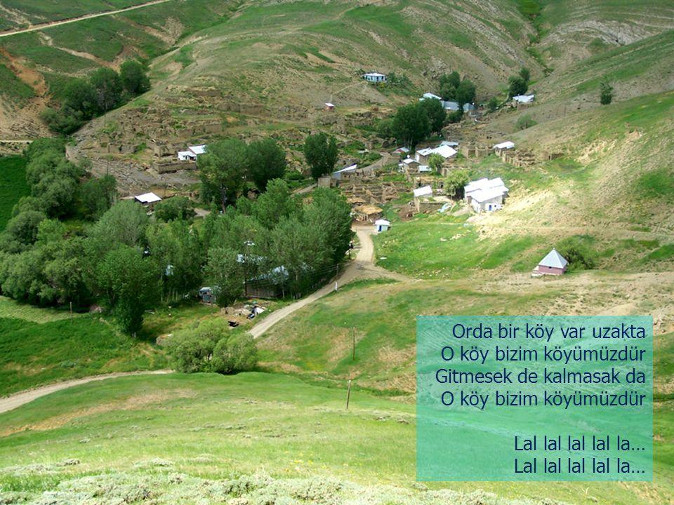 Orda bir köy var uzakta O köy bizim köyümüzdür Gitmesek de kalmasak da Lal lal lal lal la…