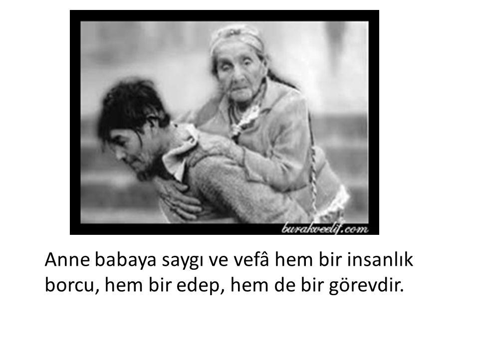 Anne babaya saygı ve vefâ hem bir insanlık borcu, hem bir edep, hem de bir görevdir.
