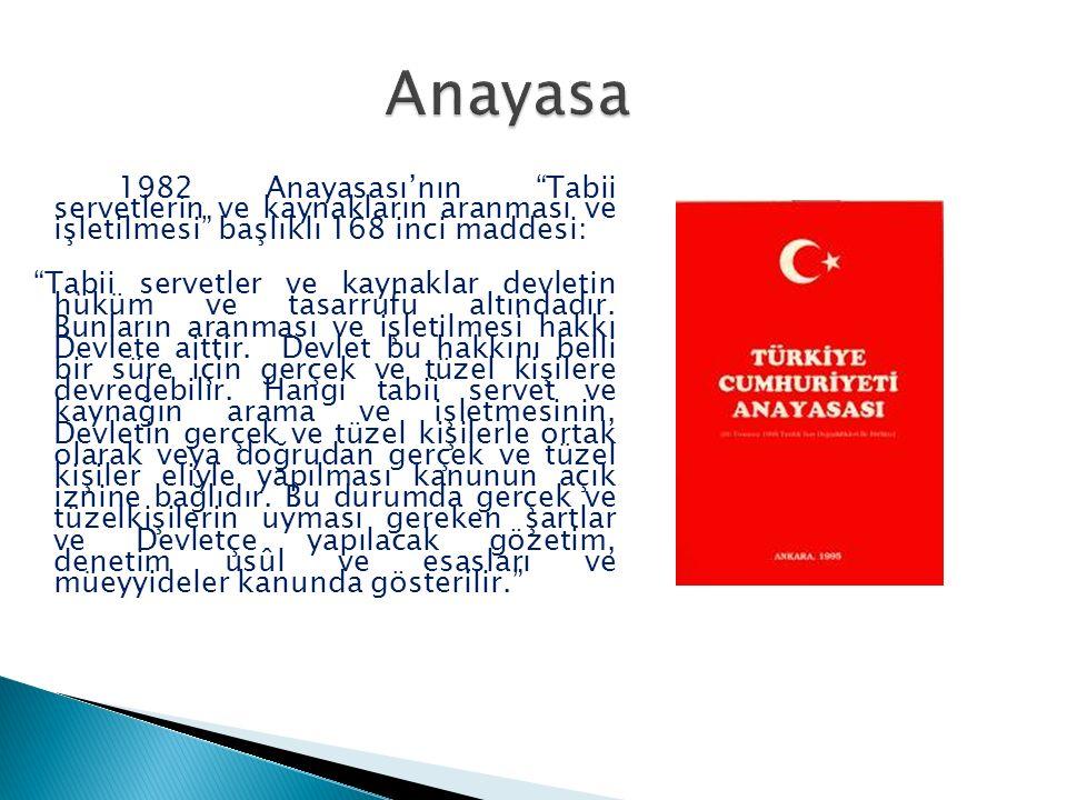 Anayasa 1982 Anayasası'nın Tabii servetlerin ve kaynakların aranması ve işletilmesi başlıklı 168 inci maddesi: