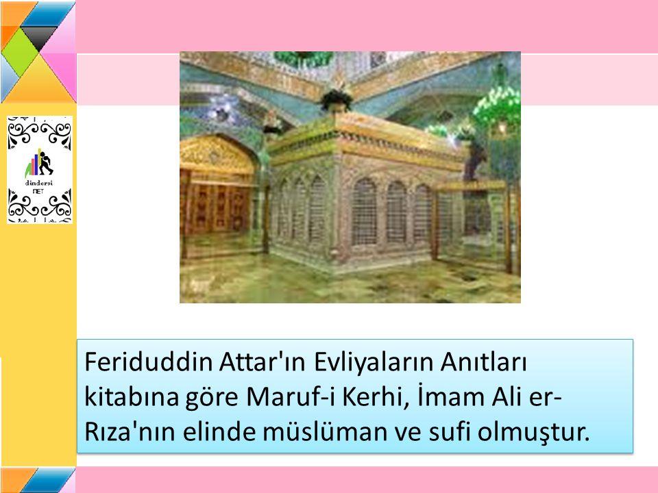 Feriduddin Attar ın Evliyaların Anıtları kitabına göre Maruf-i Kerhi, İmam Ali er-Rıza nın elinde müslüman ve sufi olmuştur.