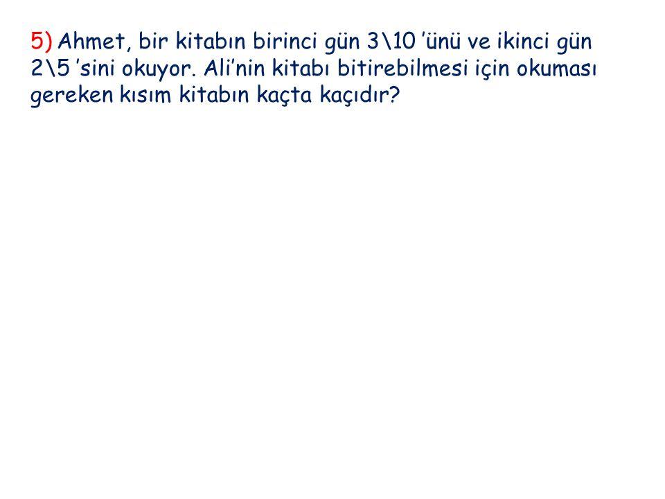 5) Ahmet, bir kitabın birinci gün 3\10 'ünü ve ikinci gün 2\5 'sini okuyor.