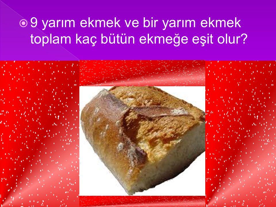 9 yarım ekmek ve bir yarım ekmek toplam kaç bütün ekmeğe eşit olur
