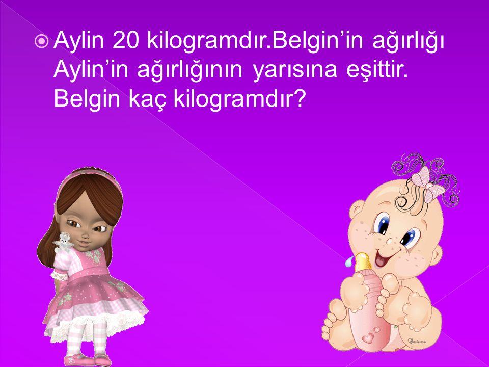 Aylin 20 kilogramdır.Belgin'in ağırlığı Aylin'in ağırlığının yarısına eşittir.