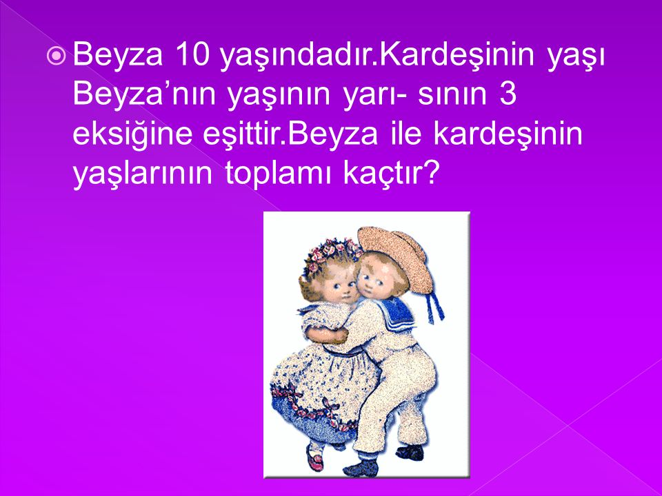 Beyza 10 yaşındadır.Kardeşinin yaşı Beyza'nın yaşının yarı- sının 3 eksiğine eşittir.Beyza ile kardeşinin yaşlarının toplamı kaçtır