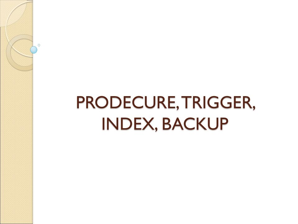 PRODECURE, TRIGGER, INDEX, BACKUP