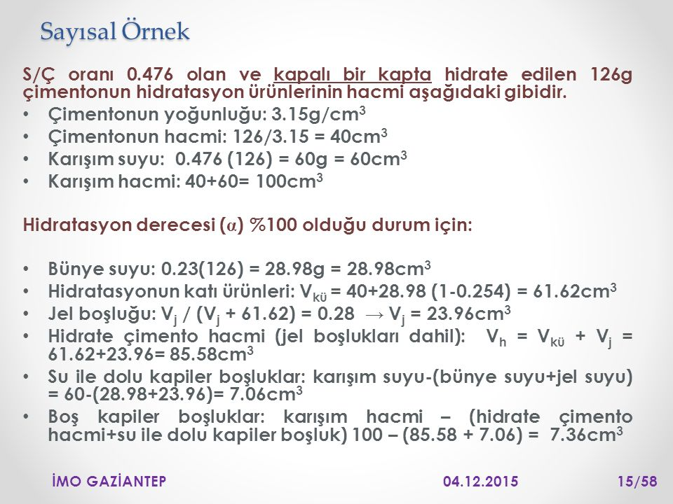 Sayısal Örnek S/Ç oranı 0.476 olan ve kapalı bir kapta hidrate edilen 126g çimentonun hidratasyon ürünlerinin hacmi aşağıdaki gibidir.