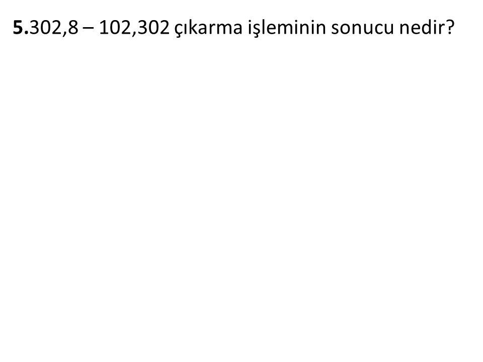 5.302,8 – 102,302 çıkarma işleminin sonucu nedir