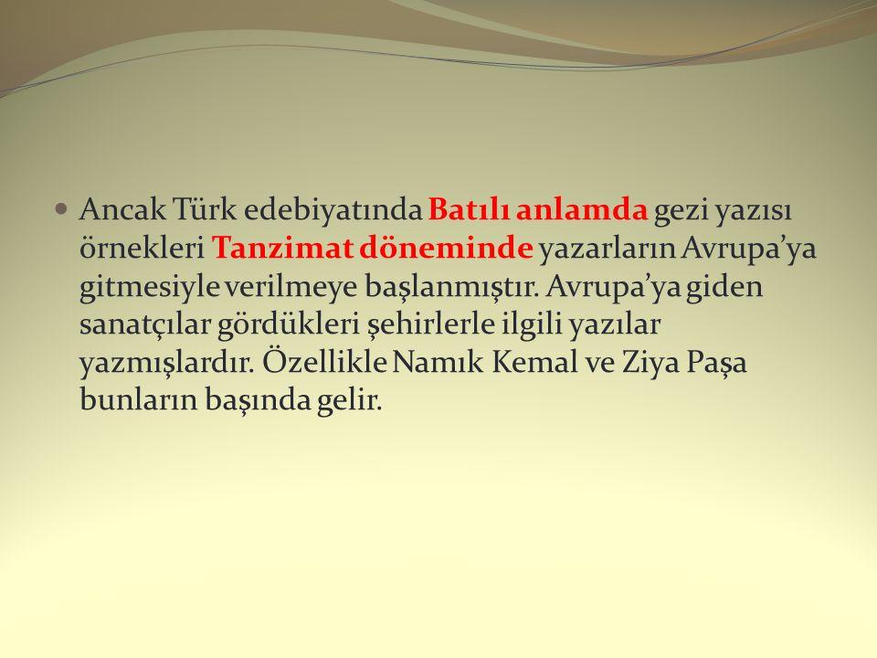 Ancak Türk edebiyatında Batılı anlamda gezi yazısı örnekleri Tanzimat döneminde yazarların Avrupa'ya gitmesiyle verilmeye başlanmıştır.