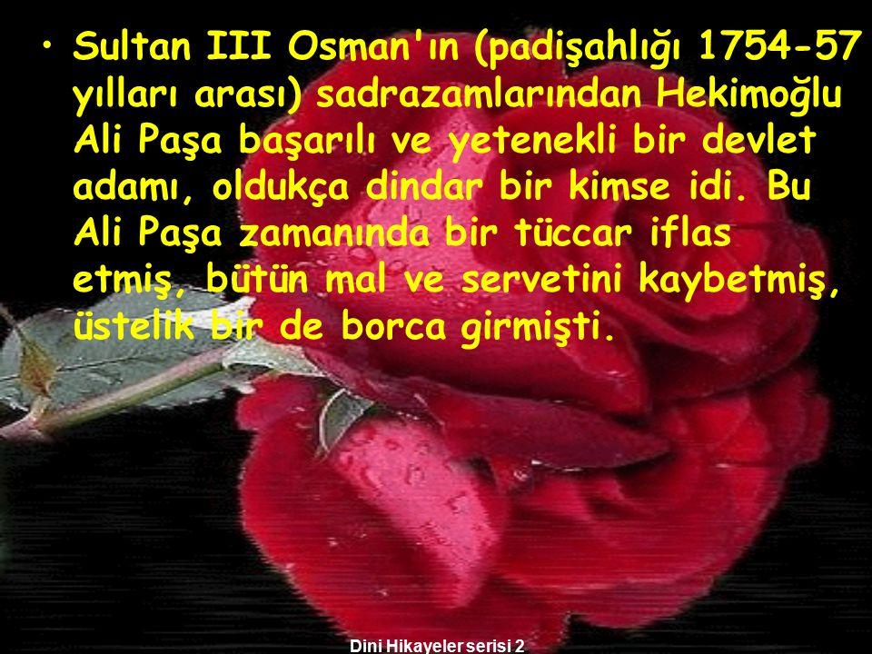 Sultan III Osman ın (padişahlığı 1754-57 yılları arası) sadrazamlarından Hekimoğlu Ali Paşa başarılı ve yetenekli bir devlet adamı, oldukça dindar bir kimse idi. Bu Ali Paşa zamanında bir tüccar iflas etmiş, bütün mal ve servetini kaybetmiş, üstelik bir de borca girmişti.