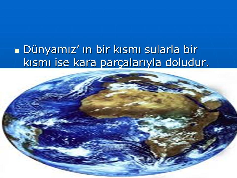 Dünyamız' ın bir kısmı sularla bir kısmı ise kara parçalarıyla doludur.