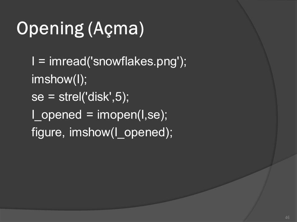 Opening (Açma) I = imread( snowflakes.png ); imshow(I); se = strel( disk ,5); I_opened = imopen(I,se); figure, imshow(I_opened);