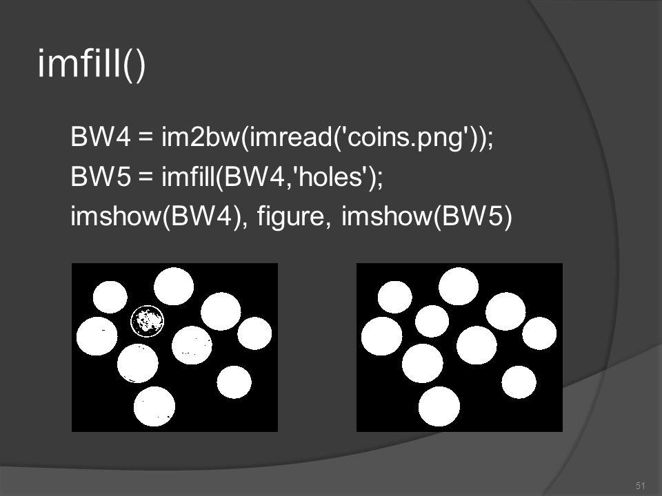 imfill() BW4 = im2bw(imread( coins.png )); BW5 = imfill(BW4, holes ); imshow(BW4), figure, imshow(BW5)