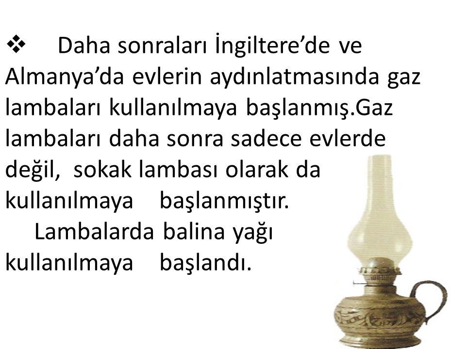 Daha sonraları İngiltere'de ve Almanya'da evlerin aydınlatmasında gaz lambaları kullanılmaya başlanmış.Gaz lambaları daha sonra sadece evlerde değil, sokak lambası olarak da kullanılmaya başlanmıştır.