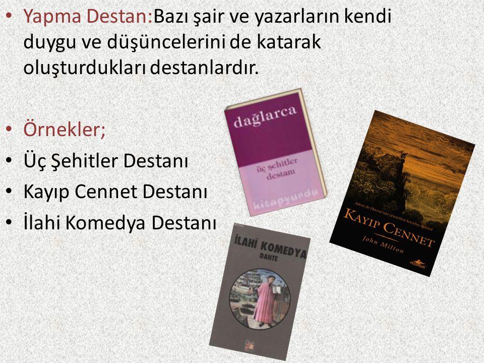 Yapma Destan:Bazı şair ve yazarların kendi duygu ve düşüncelerini de katarak oluşturdukları destanlardır.