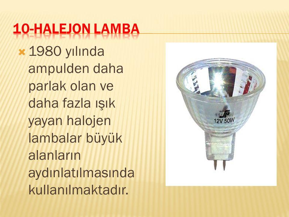 10-HALEJON LAMBA 1980 yılında ampulden daha parlak olan ve daha fazla ışık yayan halojen lambalar büyük alanların aydınlatılmasında kullanılmaktadır.