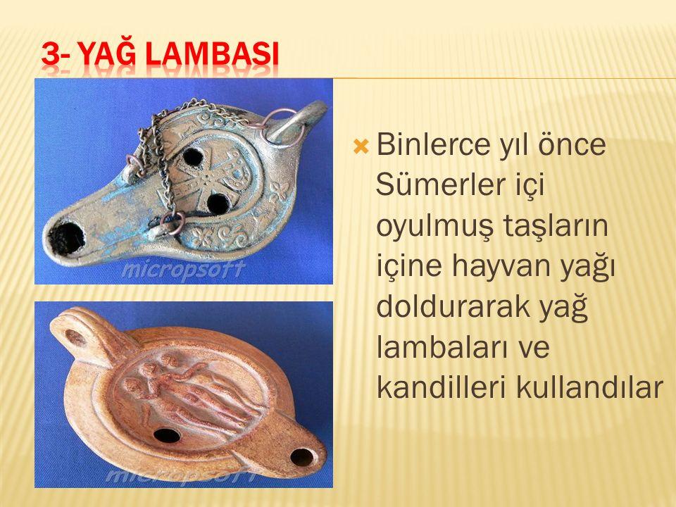 3- YAĞ LAMBASI Binlerce yıl önce Sümerler içi oyulmuş taşların içine hayvan yağı doldurarak yağ lambaları ve kandilleri kullandılar.