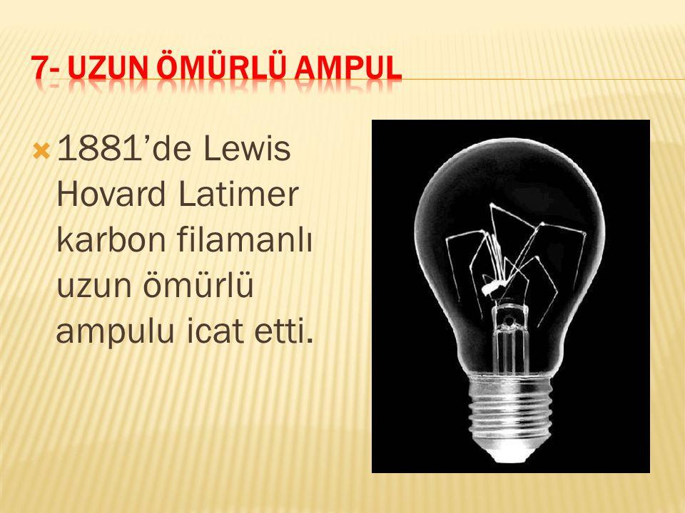 7- UZUN ÖMÜRLÜ AMPUL 1881'de Lewis Hovard Latimer karbon filamanlı uzun ömürlü ampulu icat etti.