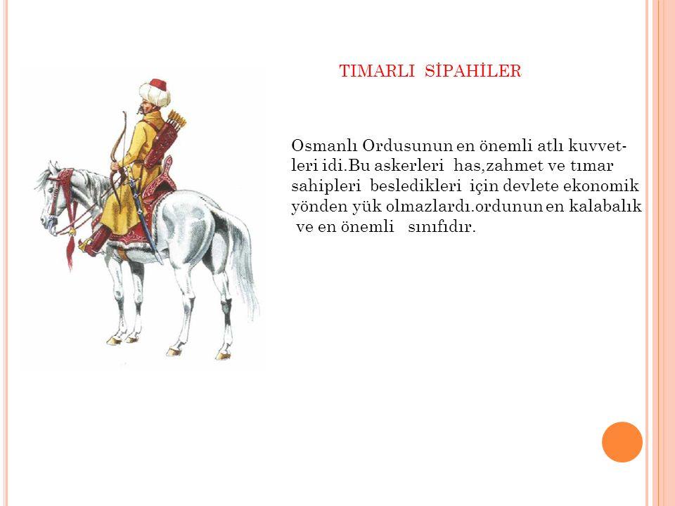 TIMARLI SİPAHİLER Osmanlı Ordusunun en önemli atlı kuvvet- leri idi.Bu askerleri has,zahmet ve tımar.