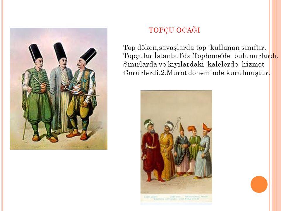 TOPÇU OCAĞI Top döken,savaşlarda top kullanan sınıftır. Topçular İstanbul'da Tophane'de bulunurlardı.