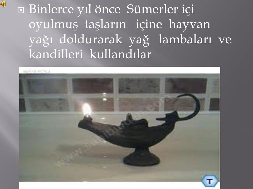 Binlerce yıl önce Sümerler içi oyulmuş taşların içine hayvan yağı doldurarak yağ lambaları ve kandilleri kullandılar