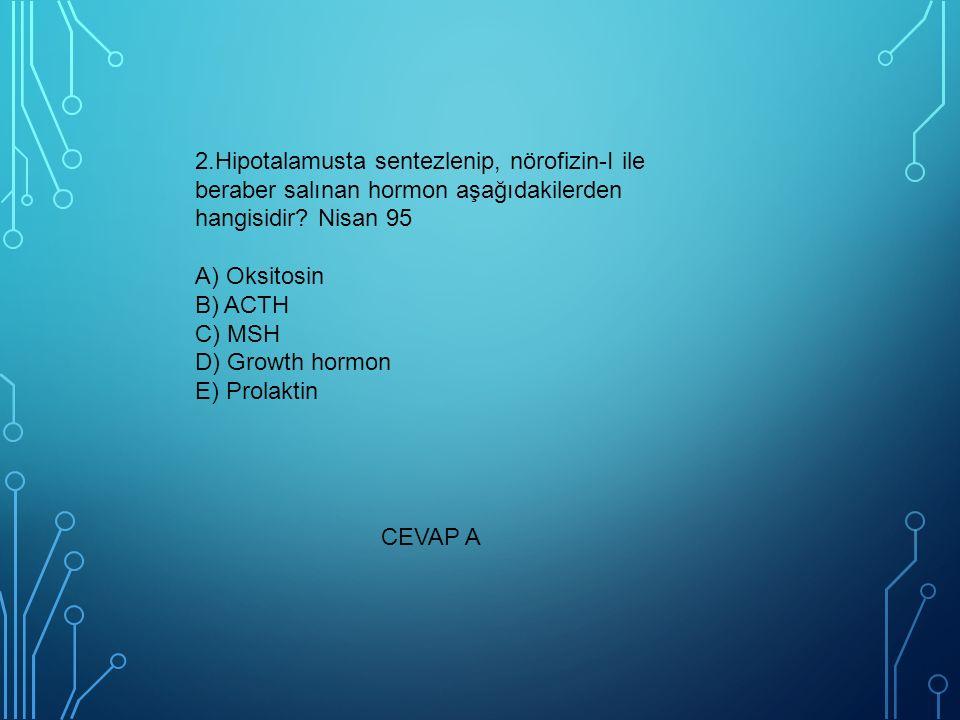 2.Hipotalamusta sentezlenip, nörofizin-I ile beraber salınan hormon aşağıdakilerden hangisidir Nisan 95 A) Oksitosin B) ACTH C) MSH D) Growth hormon E) Prolaktin