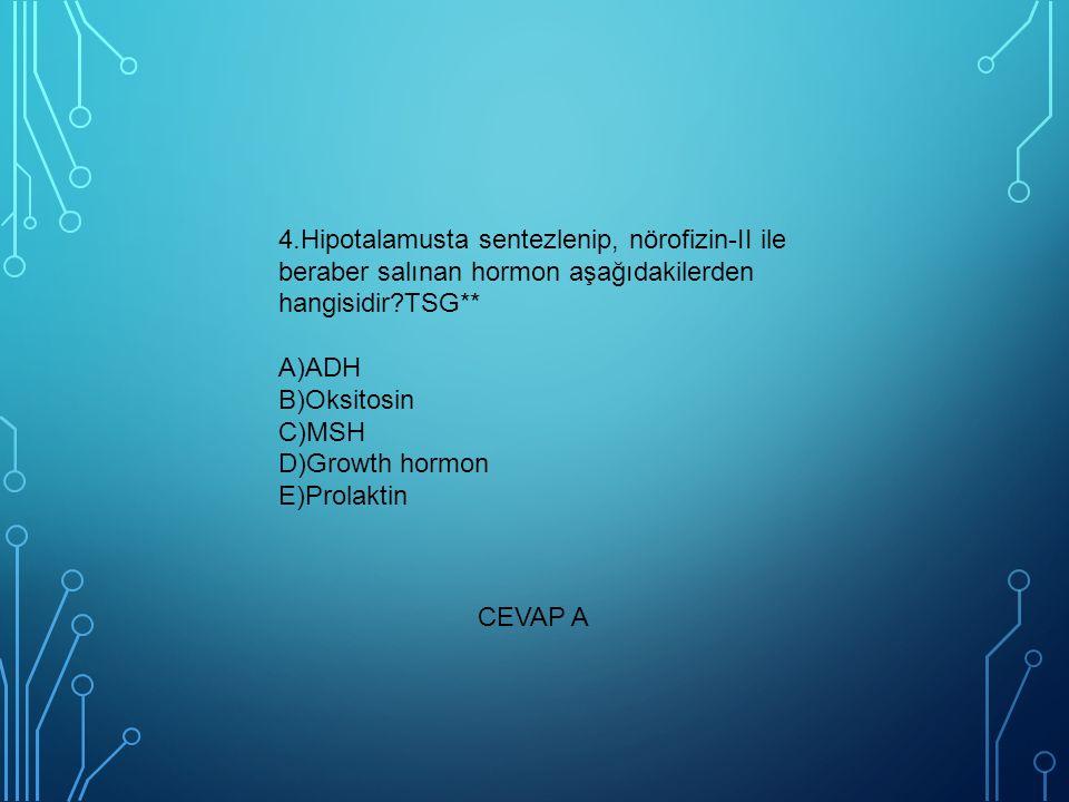 4.Hipotalamusta sentezlenip, nörofizin-II ile beraber salınan hormon aşağıdakilerden hangisidir TSG** A)ADH B)Oksitosin C)MSH D)Growth hormon E)Prolaktin
