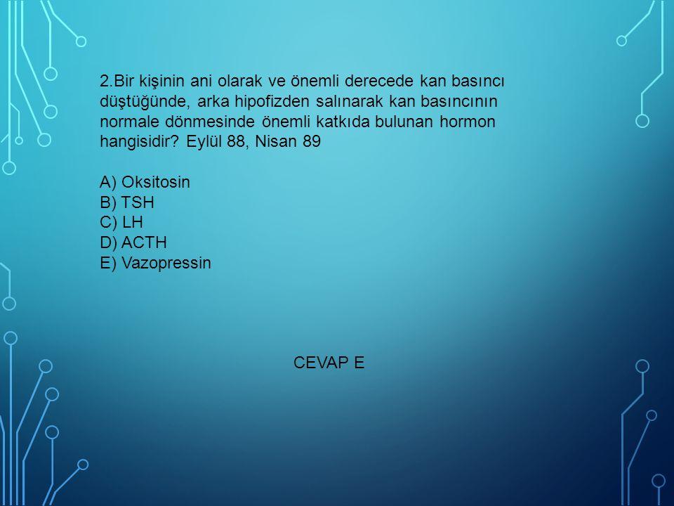 2.Bir kişinin ani olarak ve önemli derecede kan basıncı düştüğünde, arka hipofizden salınarak kan basıncının normale dönmesinde önemli katkıda bulunan hormon hangisidir Eylül 88, Nisan 89 A) Oksitosin B) TSH C) LH D) ACTH E) Vazopressin