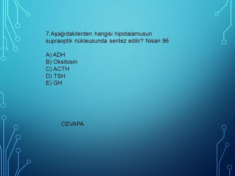7.Aşağıdakilerden hangisi hipotalamusun supraoptik nükleusunda sentez edilir Nisan 96 A) ADH B) Oksitosin C) ACTH D) TSH E) GH