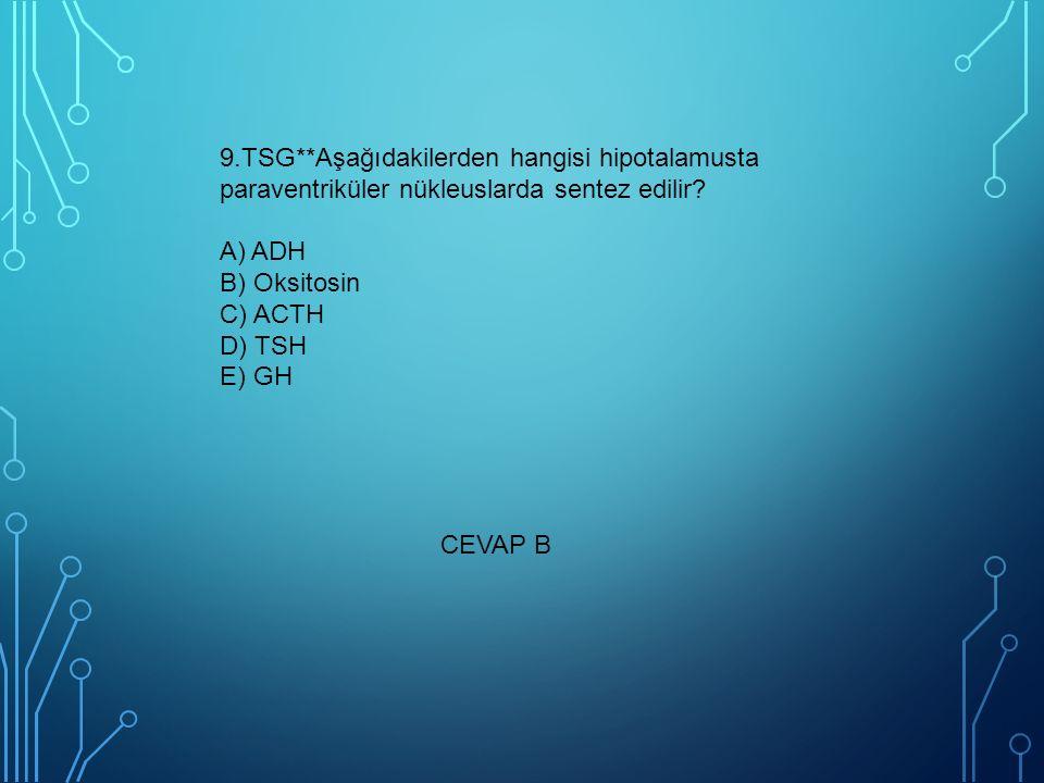 9.TSG**Aşağıdakilerden hangisi hipotalamusta paraventriküler nükleuslarda sentez edilir A) ADH B) Oksitosin C) ACTH D) TSH E) GH
