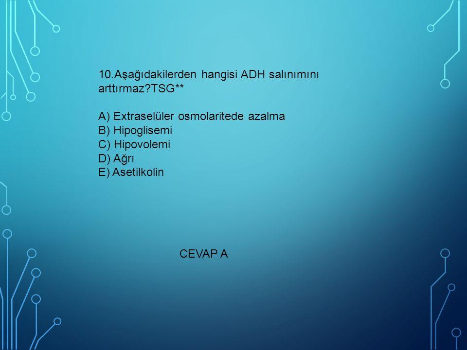 10. Aşağıdakilerden hangisi ADH salınımını arttırmaz. TSG