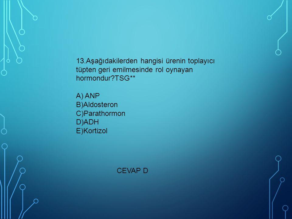 13.Aşağıdakilerden hangisi ürenin toplayıcı tüpten geri emilmesinde rol oynayan hormondur TSG** A) ANP B)Aldosteron C)Parathormon D)ADH E)Kortizol