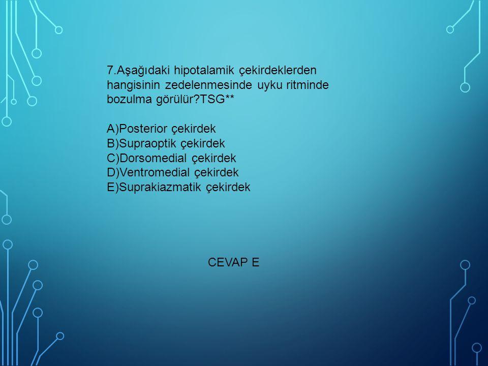 7.Aşağıdaki hipotalamik çekirdeklerden hangisinin zedelenmesinde uyku ritminde bozulma görülür TSG** A)Posterior çekirdek B)Supraoptik çekirdek C)Dorsomedial çekirdek D)Ventromedial çekirdek E)Suprakiazmatik çekirdek