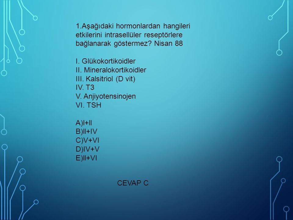 1.Aşağıdaki hormonlardan hangileri etkilerini intrasellüler reseptörlere bağlanarak göstermez Nisan 88 I. Glükokortikoidler II. Mineralokortikoidler III. Kalsitriol (D vit) IV. T3 V. Anjiyotensinojen VI. TSH A)l+ll B)ll+IV C)V+VI D)IV+V E)ll+VI