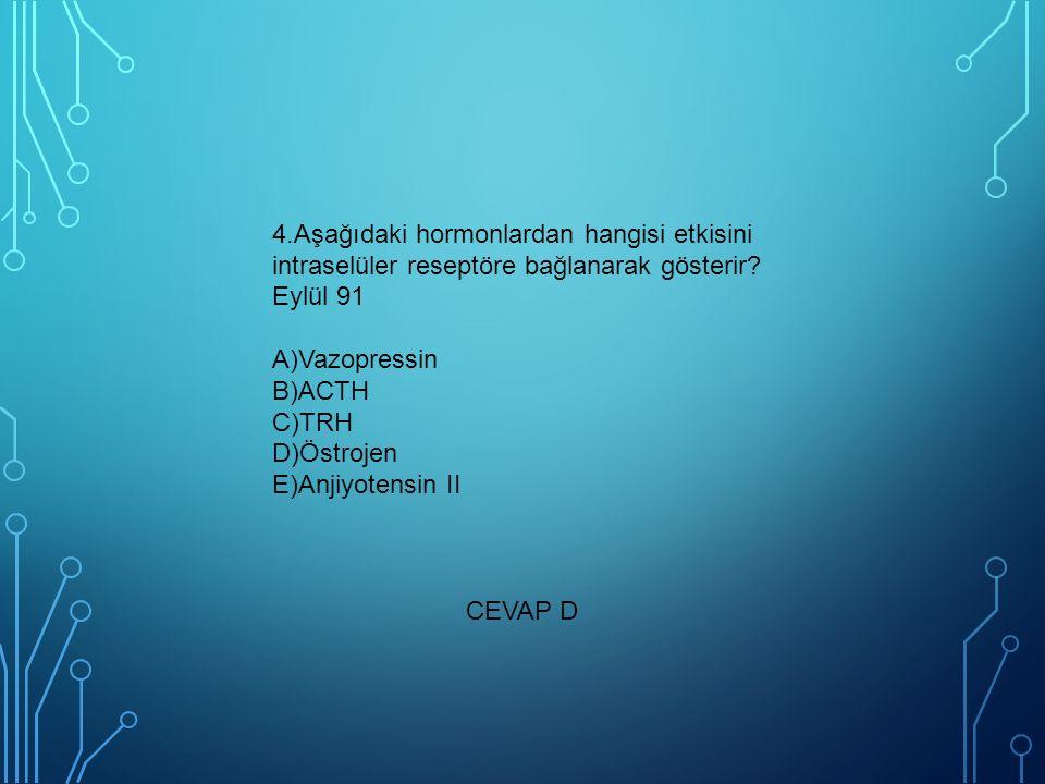 4.Aşağıdaki hormonlardan hangisi etkisini intraselüler reseptöre bağlanarak gösterir Eylül 91 A)Vazopressin B)ACTH C)TRH D)Östrojen E)Anjiyotensin II