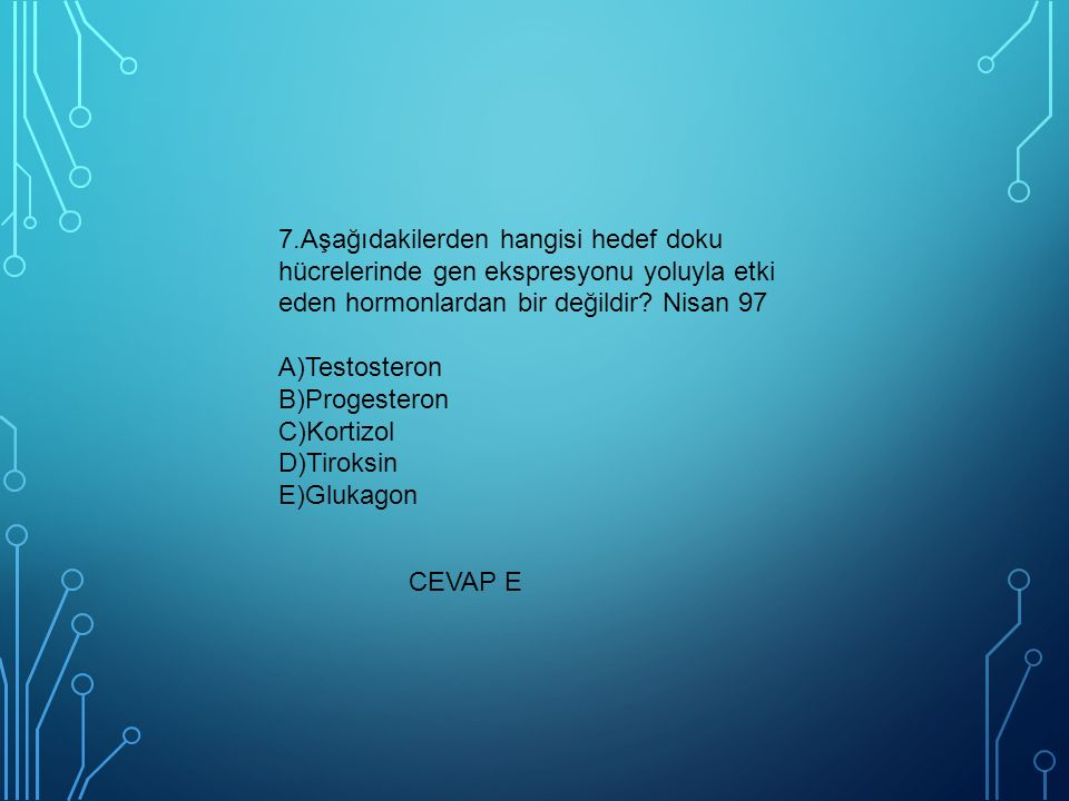 7.Aşağıdakilerden hangisi hedef doku hücrelerinde gen ekspresyonu yoluyla etki eden hormonlardan bir değildir Nisan 97 A)Testosteron B)Progesteron C)Kortizol D)Tiroksin E)Glukagon