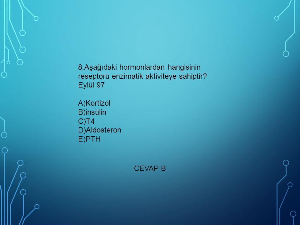 8.Aşağıdaki hormonlardan hangisinin reseptörü enzimatik aktiviteye sahiptir Eylül 97 A)Kortizol B)insülin C)T4 D)Aldosteron E)PTH