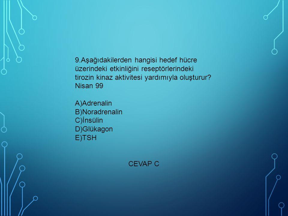 9.Aşağıdakilerden hangisi hedef hücre üzerindeki etkinliğini reseptörlerindeki tirozin kinaz aktivitesi yardımıyla oluşturur Nisan 99 A)Adrenalin B)Noradrenalin C)İnsülin D)Glükagon E)TSH