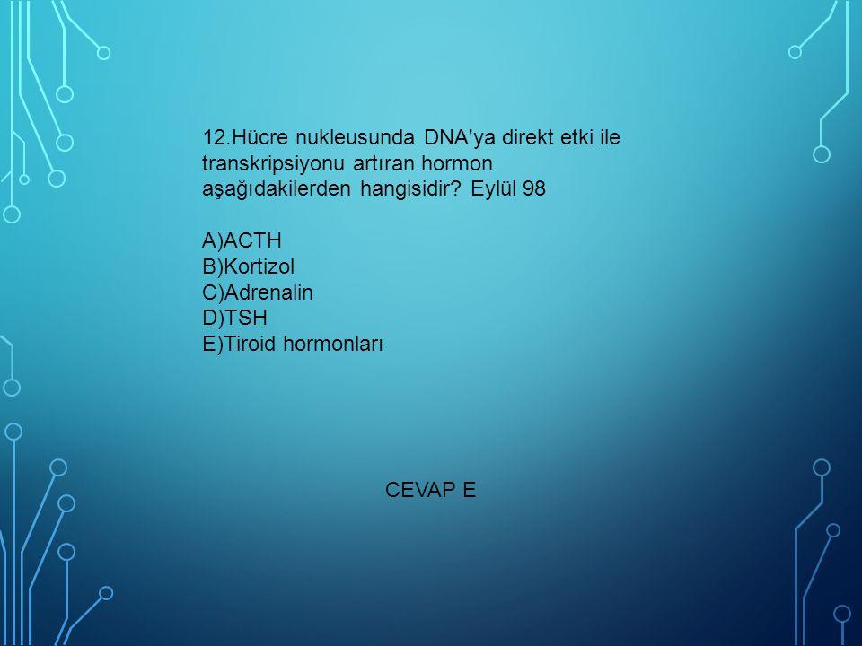 12.Hücre nukleusunda DNA ya direkt etki ile transkripsiyonu artıran hormon aşağıdakilerden hangisidir Eylül 98 A)ACTH B)Kortizol C)Adrenalin D)TSH E)Tiroid hormonları