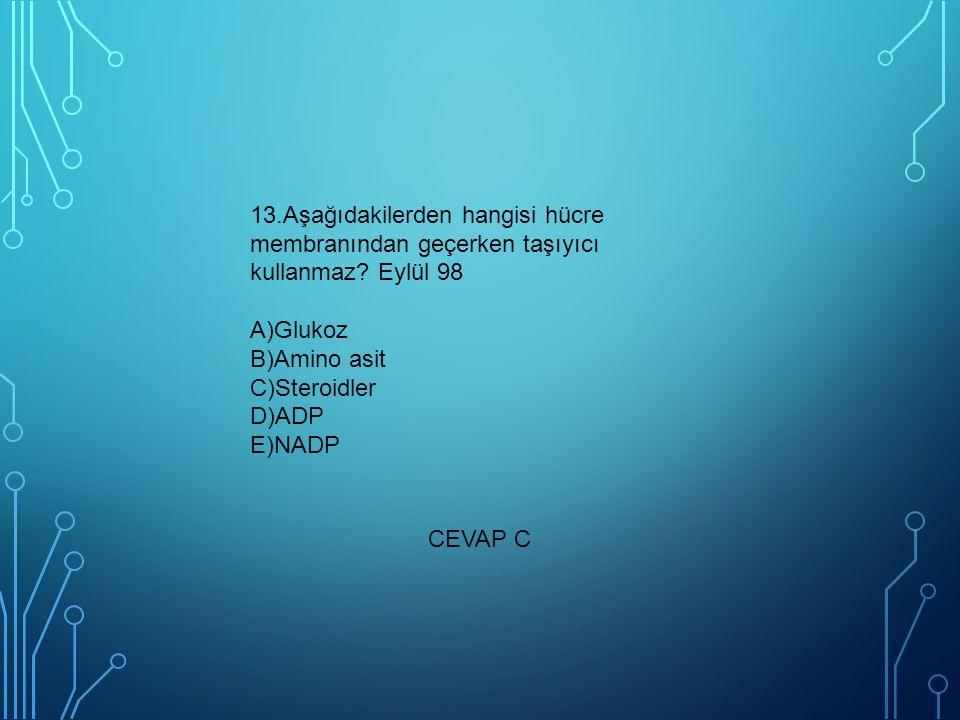 13.Aşağıdakilerden hangisi hücre membranından geçerken taşıyıcı kullanmaz Eylül 98 A)Glukoz B)Amino asit C)Steroidler D)ADP E)NADP