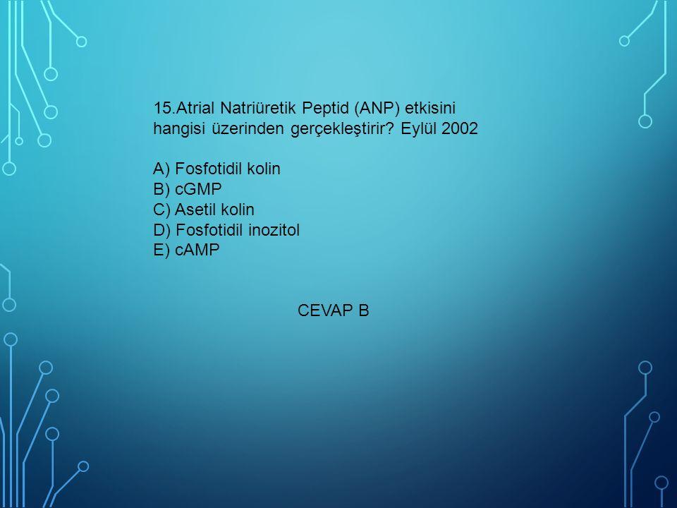 15.Atrial Natriüretik Peptid (ANP) etkisini hangisi üzerinden gerçekleştirir Eylül 2002 A) Fosfotidil kolin B) cGMP C) Asetil kolin D) Fosfotidil inozitol E) cAMP