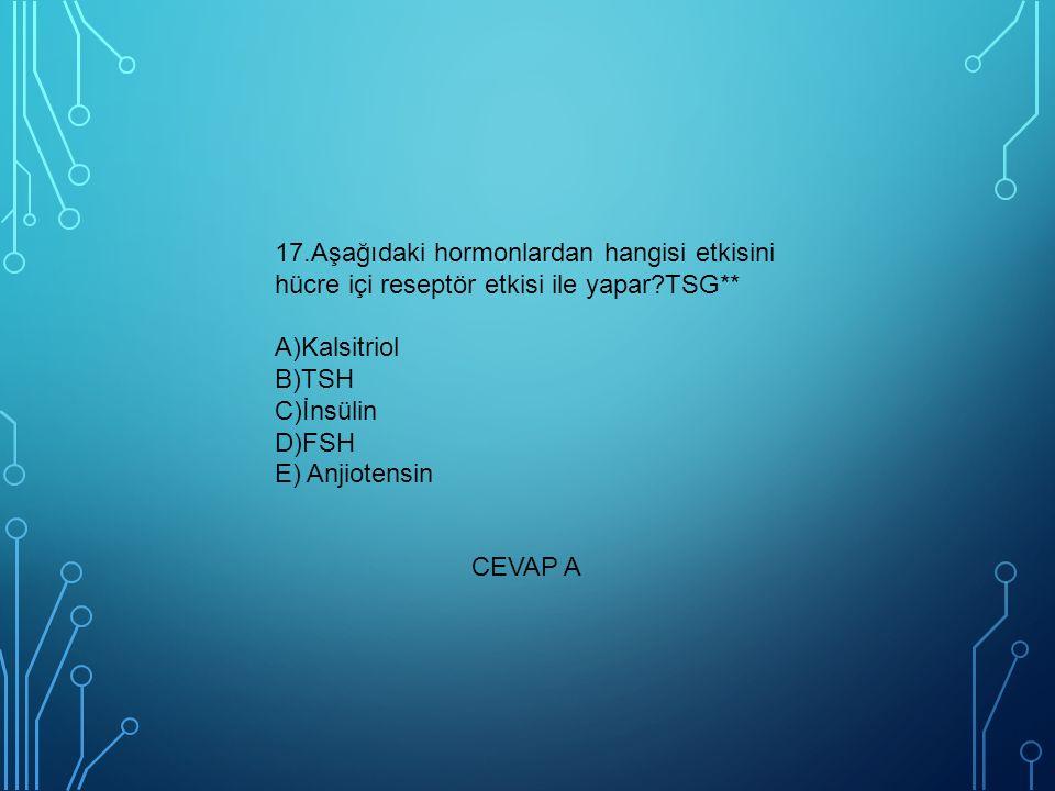 17.Aşağıdaki hormonlardan hangisi etkisini hücre içi reseptör etkisi ile yapar TSG** A)Kalsitriol B)TSH C)İnsülin D)FSH E) Anjiotensin