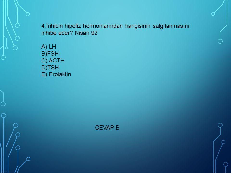 4.İnhibin hipofiz hormonlarından hangisinin salgılanmasını inhibe eder Nisan 92 A) LH B)FSH C) ACTH D)TSH E) Prolaktin